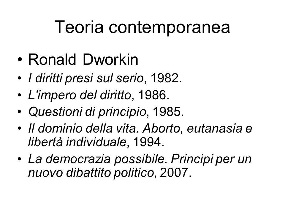 Teoria contemporanea Ronald Dworkin I diritti presi sul serio, 1982. L'impero del diritto, 1986. Questioni di principio, 1985. Il dominio della vita.