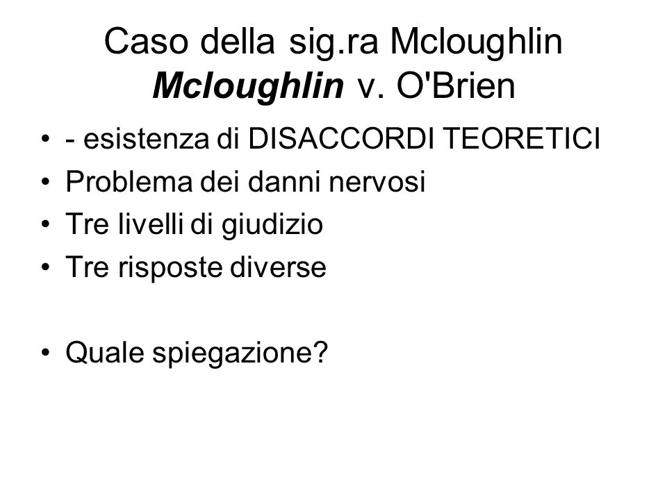Caso della sig.ra Mcloughlin Mcloughlin v. O'Brien - esistenza di DISACCORDI TEORETICI Problema dei danni nervosi Tre livelli di giudizio Tre risposte