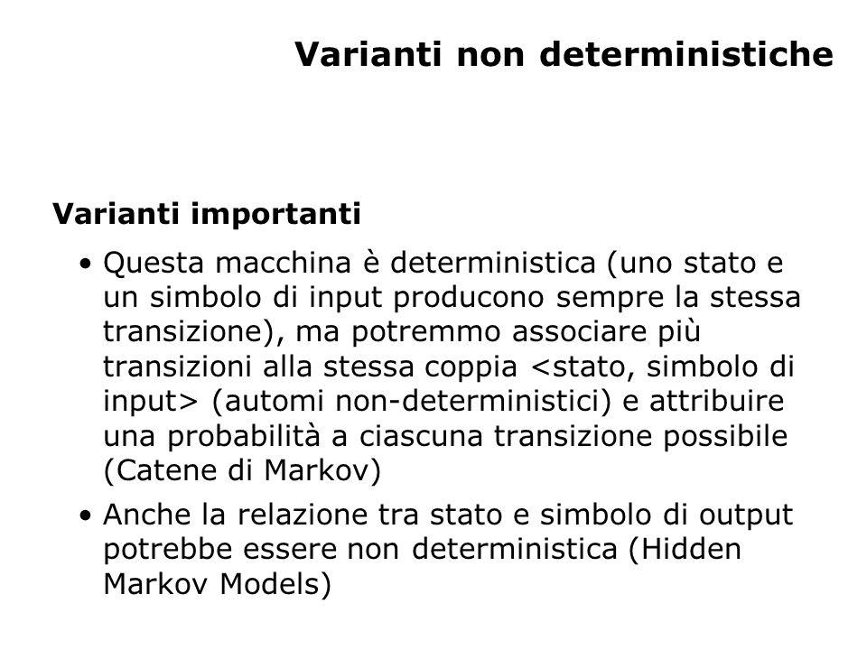 Varianti non deterministiche Varianti importanti Questa macchina è deterministica (uno stato e un simbolo di input producono sempre la stessa transizione), ma potremmo associare più transizioni alla stessa coppia (automi non-deterministici) e attribuire una probabilità a ciascuna transizione possibile (Catene di Markov) Anche la relazione tra stato e simbolo di output potrebbe essere non deterministica (Hidden Markov Models)