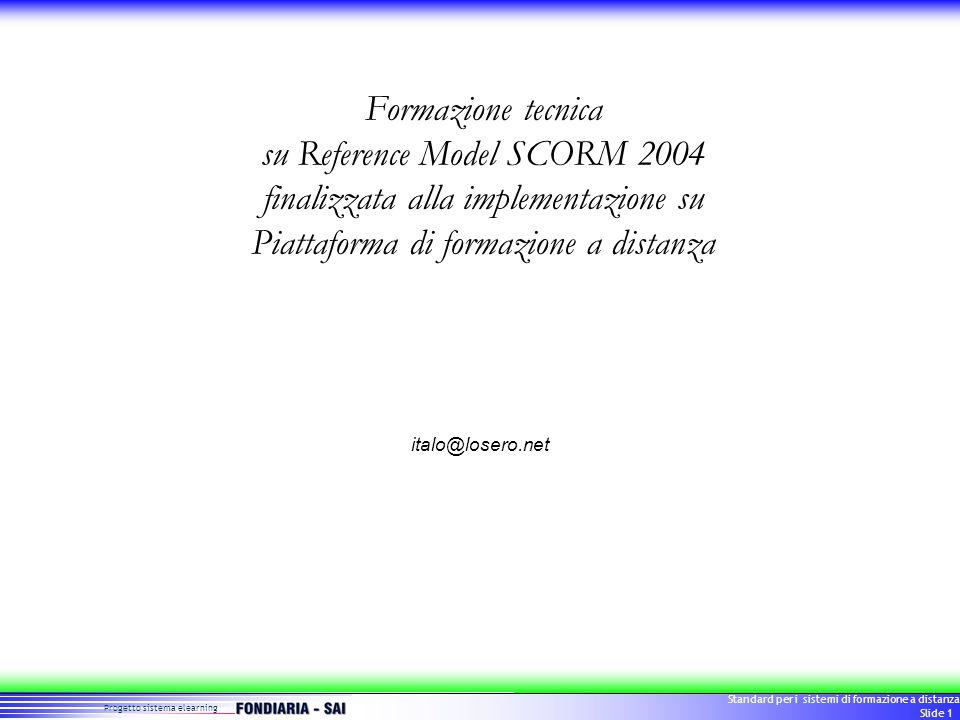 Progetto sistema elearning Standard per i sistemi di formazione a distanza Slide 1 Formazione tecnica su Reference Model SCORM 2004 finalizzata alla implementazione su Piattaforma di formazione a distanza italo@losero.net