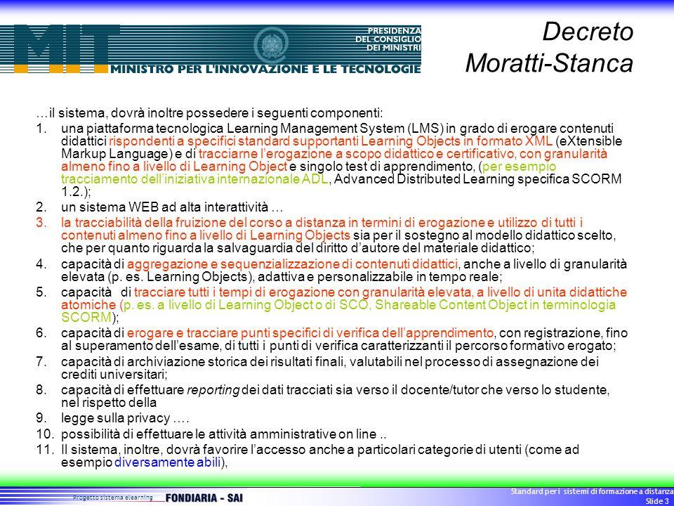 Progetto sistema elearning Standard per i sistemi di formazione a distanza Slide 3 Decreto Moratti-Stanca …il sistema, dovrà inoltre possedere i seguenti componenti: 1.una piattaforma tecnologica Learning Management System (LMS) in grado di erogare contenuti didattici rispondenti a specifici standard supportanti Learning Objects in formato XML (eXtensible Markup Language) e di tracciarne l'erogazione a scopo didattico e certificativo, con granularità almeno fino a livello di Learning Object e singolo test di apprendimento, (per esempio tracciamento dell'iniziativa internazionale ADL, Advanced Distributed Learning specifica SCORM 1.2.); 2.un sistema WEB ad alta interattività … 3.la tracciabilità della fruizione del corso a distanza in termini di erogazione e utilizzo di tutti i contenuti almeno fino a livello di Learning Objects sia per il sostegno al modello didattico scelto, che per quanto riguarda la salvaguardia del diritto d'autore del materiale didattico; 4.capacità di aggregazione e sequenzializzazione di contenuti didattici, anche a livello di granularità elevata (p.