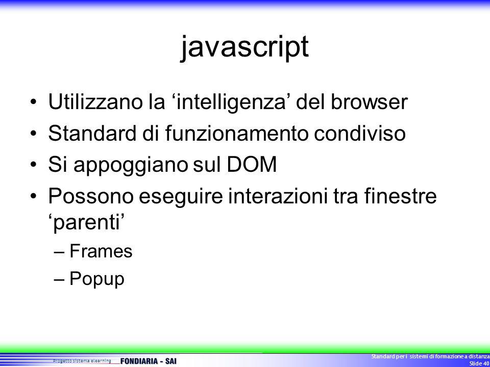 Progetto sistema elearning Standard per i sistemi di formazione a distanza Slide 40 javascript Utilizzano la 'intelligenza' del browser Standard di funzionamento condiviso Si appoggiano sul DOM Possono eseguire interazioni tra finestre 'parenti' –Frames –Popup