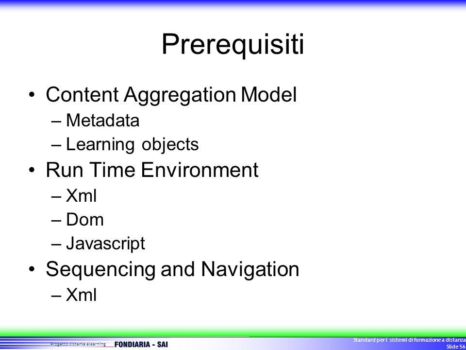 Progetto sistema elearning Standard per i sistemi di formazione a distanza Slide 56 Prerequisiti Content Aggregation Model –Metadata –Learning objects Run Time Environment –Xml –Dom –Javascript Sequencing and Navigation –Xml