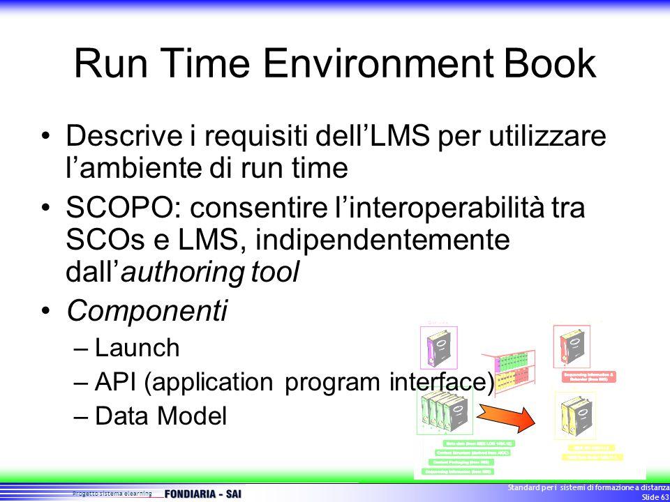 Progetto sistema elearning Standard per i sistemi di formazione a distanza Slide 63 Run Time Environment Book Descrive i requisiti dell'LMS per utilizzare l'ambiente di run time SCOPO: consentire l'interoperabilità tra SCOs e LMS, indipendentemente dall'authoring tool Componenti –Launch –API (application program interface) –Data Model