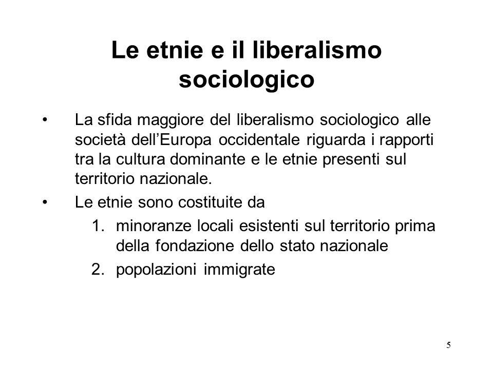 5 Le etnie e il liberalismo sociologico La sfida maggiore del liberalismo sociologico alle società dell'Europa occidentale riguarda i rapporti tra la cultura dominante e le etnie presenti sul territorio nazionale.