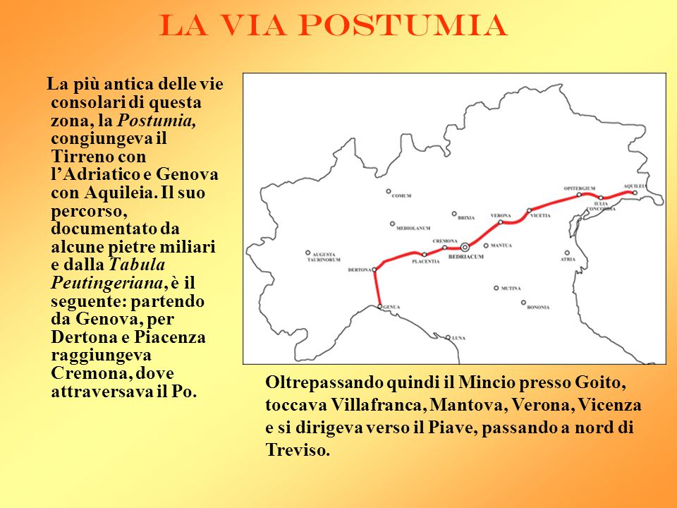 LA VIA POSTUMIA La più antica delle vie consolari di questa zona, la Postumia, congiungeva il Tirreno con l'Adriatico e Genova con Aquileia. Il suo pe