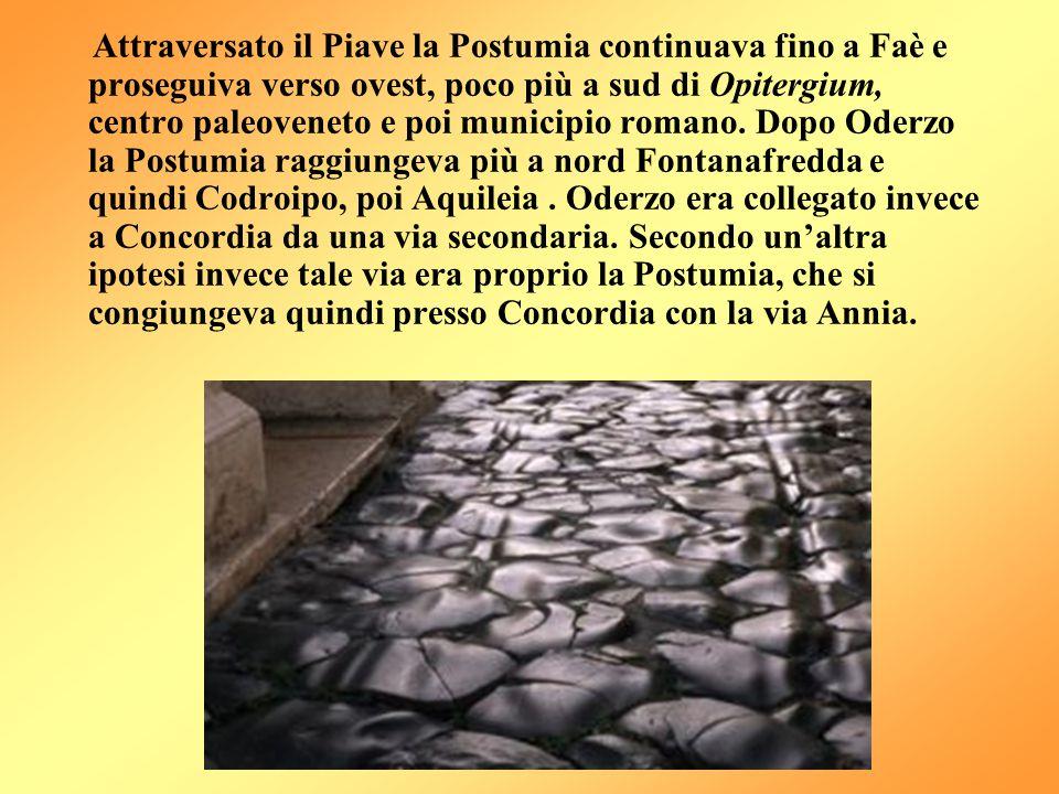 Attraversato il Piave la Postumia continuava fino a Faè e proseguiva verso ovest, poco più a sud di Opitergium, centro paleoveneto e poi municipio rom