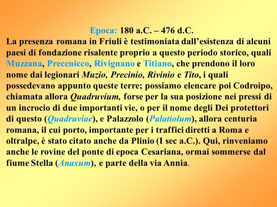 Epoca: 180 a.C. – 476 d.C. La presenza romana in Friuli è testimoniata dall'esistenza di alcuni paesi di fondazione risalente proprio a questo periodo