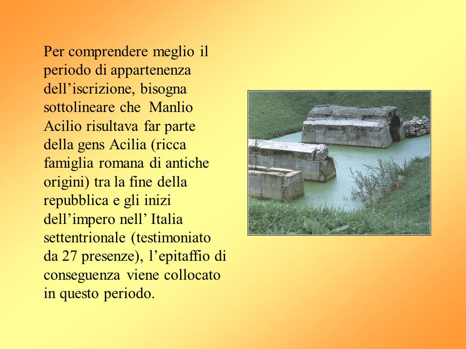 Per comprendere meglio il periodo di appartenenza dell'iscrizione, bisogna sottolineare che Manlio Acilio risultava far parte della gens Acilia (ricca