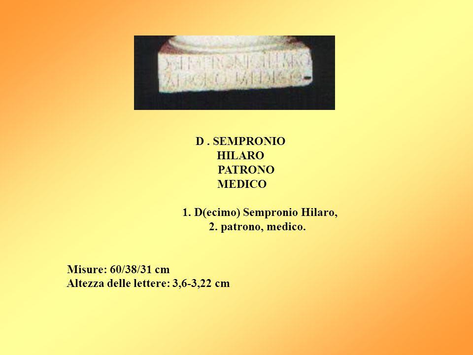 D. SEMPRONIO HILARO PATRONO MEDICO 1. D(ecimo) Sempronio Hilaro, 2. patrono, medico. Misure: 60/38/31 cm Altezza delle lettere: 3,6-3,22 cm