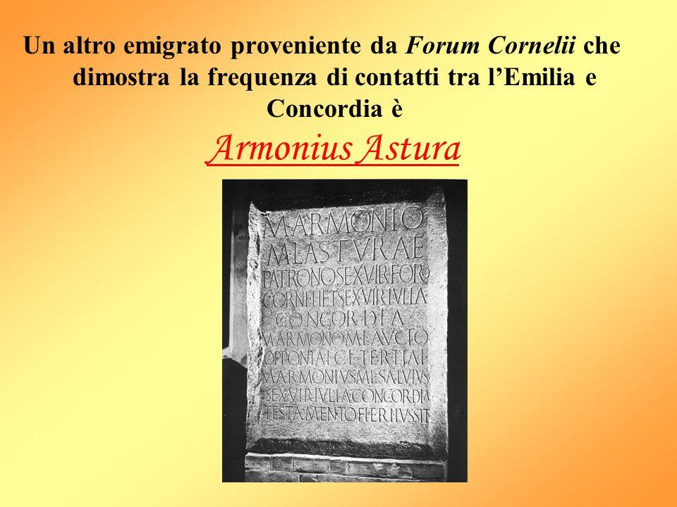 Un altro emigrato proveniente da Forum Cornelii che dimostra la frequenza di contatti tra l'Emilia e Concordia è Armonius Astura