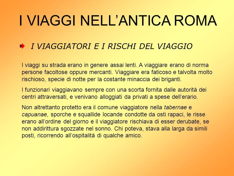 I VIAGGI NELL'ANTICA ROMA I VIAGGIATORI E I RISCHI DEL VIAGGIO I viaggi su strada erano in genere assai lenti. A viaggiare erano di norma persone faco
