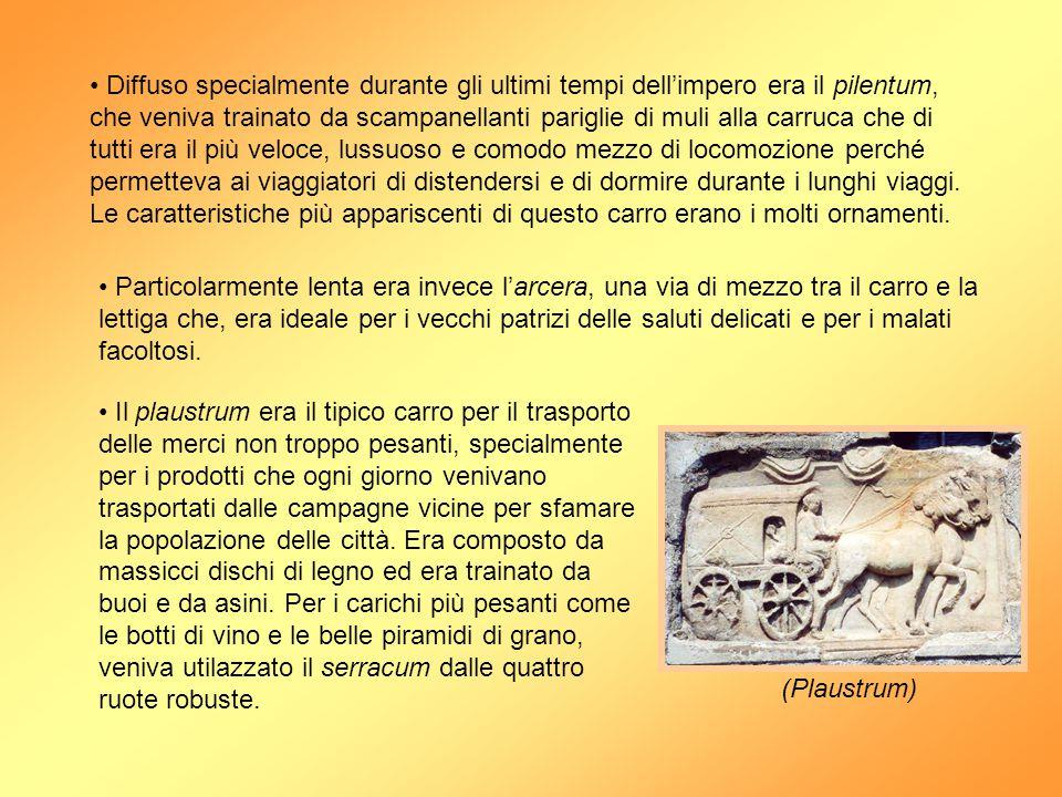 Diffuso specialmente durante gli ultimi tempi dell'impero era il pilentum, che veniva trainato da scampanellanti pariglie di muli alla carruca che di