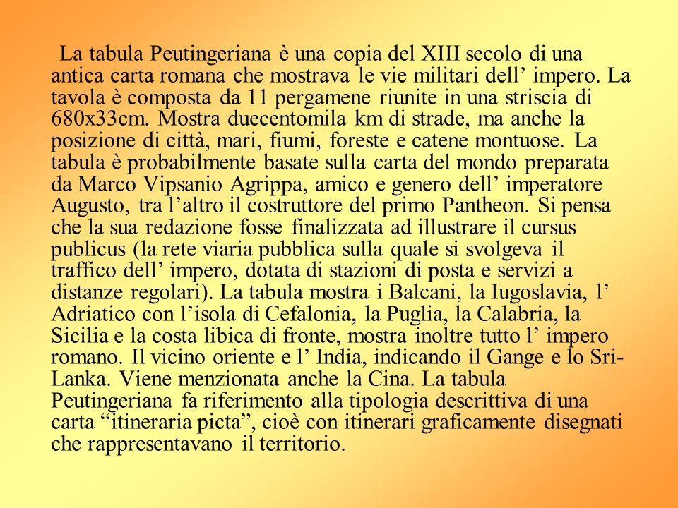 La tabula Peutingeriana è una copia del XIII secolo di una antica carta romana che mostrava le vie militari dell' impero. La tavola è composta da 11 p