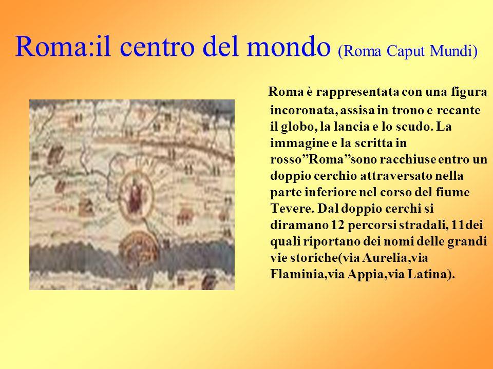 Roma:il centro del mondo (Roma Caput Mundi) Roma è rappresentata con una figura incoronata, assisa in trono e recante il globo, la lancia e lo scudo.