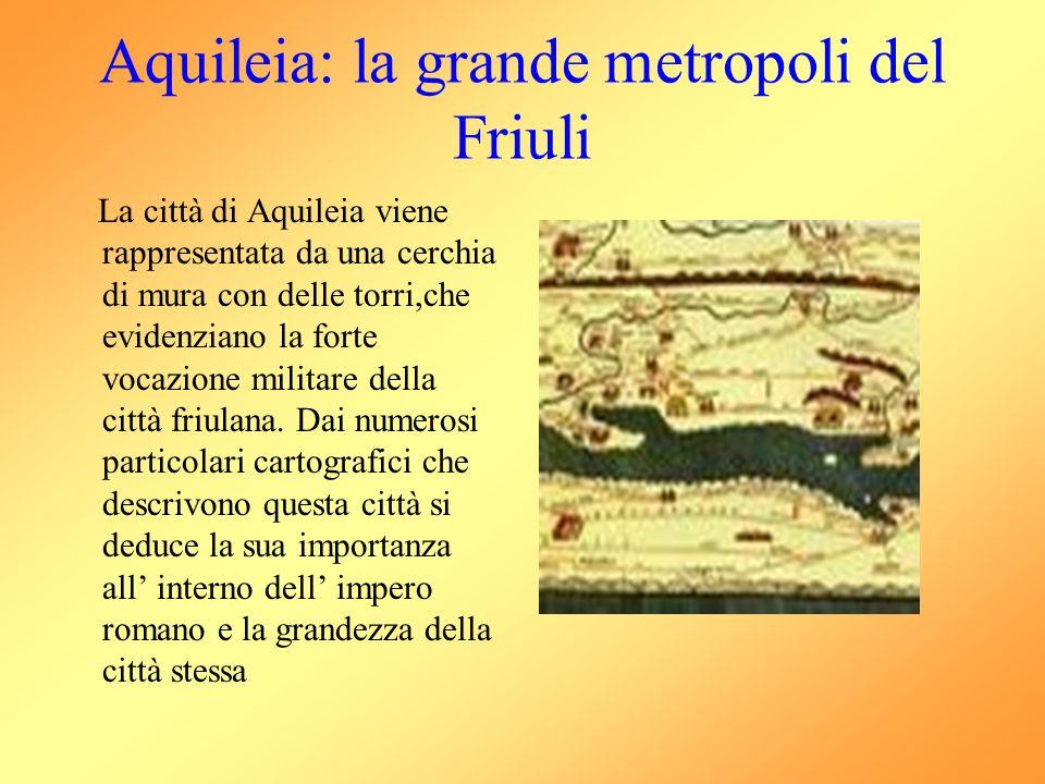 Aquileia: la grande metropoli del Friuli La città di Aquileia viene rappresentata da una cerchia di mura con delle torri,che evidenziano la forte voca