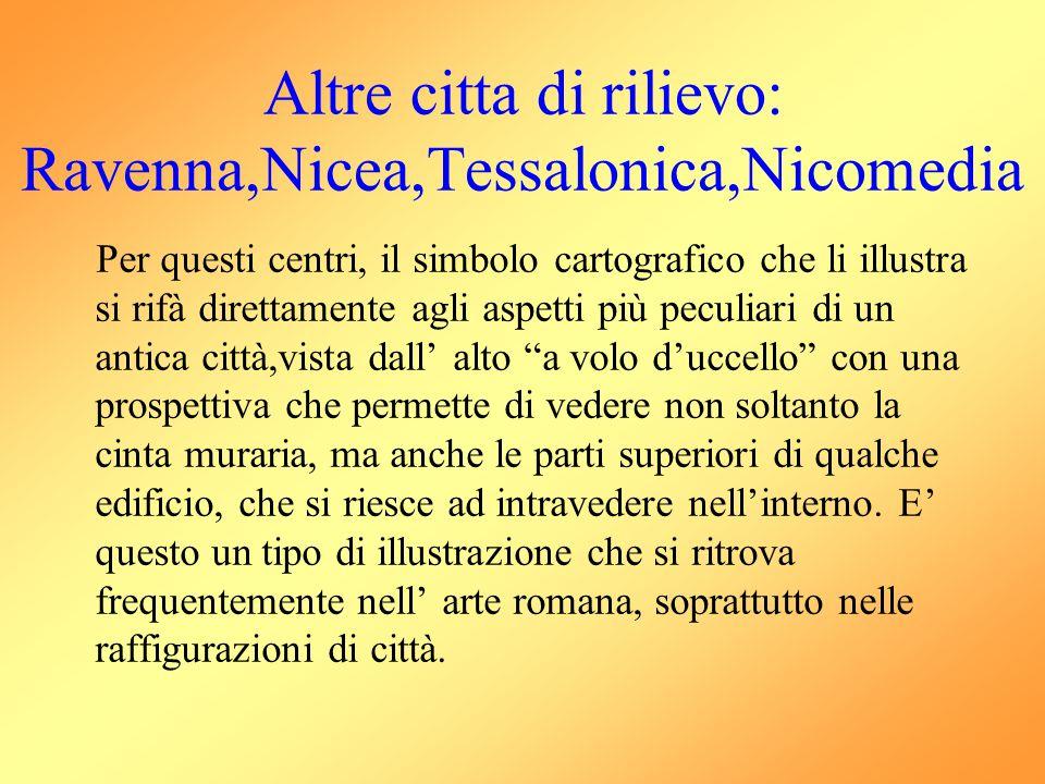 Altre citta di rilievo: Ravenna,Nicea,Tessalonica,Nicomedia Per questi centri, il simbolo cartografico che li illustra si rifà direttamente agli aspet