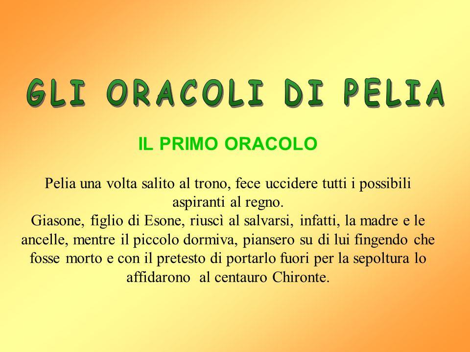 IL PRIMO ORACOLO Pelia una volta salito al trono, fece uccidere tutti i possibili aspiranti al regno. Giasone, figlio di Esone, riuscì al salvarsi, in