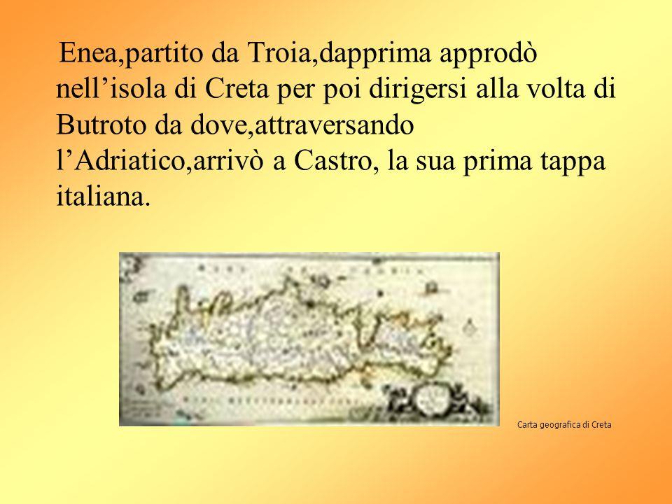 Enea,partito da Troia,dapprima approdò nell'isola di Creta per poi dirigersi alla volta di Butroto da dove,attraversando l'Adriatico,arrivò a Castro,