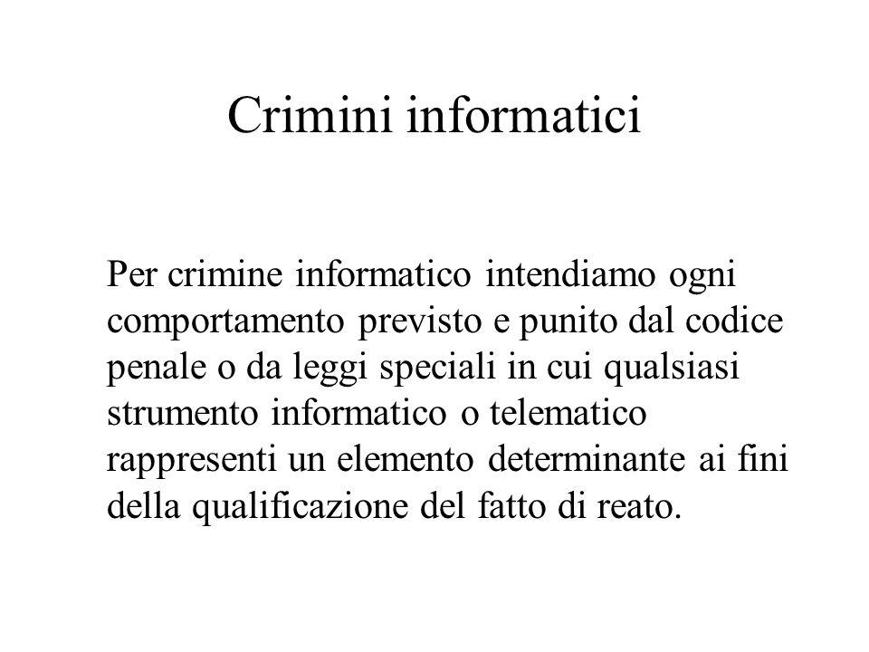 Crimini informatici Per crimine informatico intendiamo ogni comportamento previsto e punito dal codice penale o da leggi speciali in cui qualsiasi strumento informatico o telematico rappresenti un elemento determinante ai fini della qualificazione del fatto di reato.