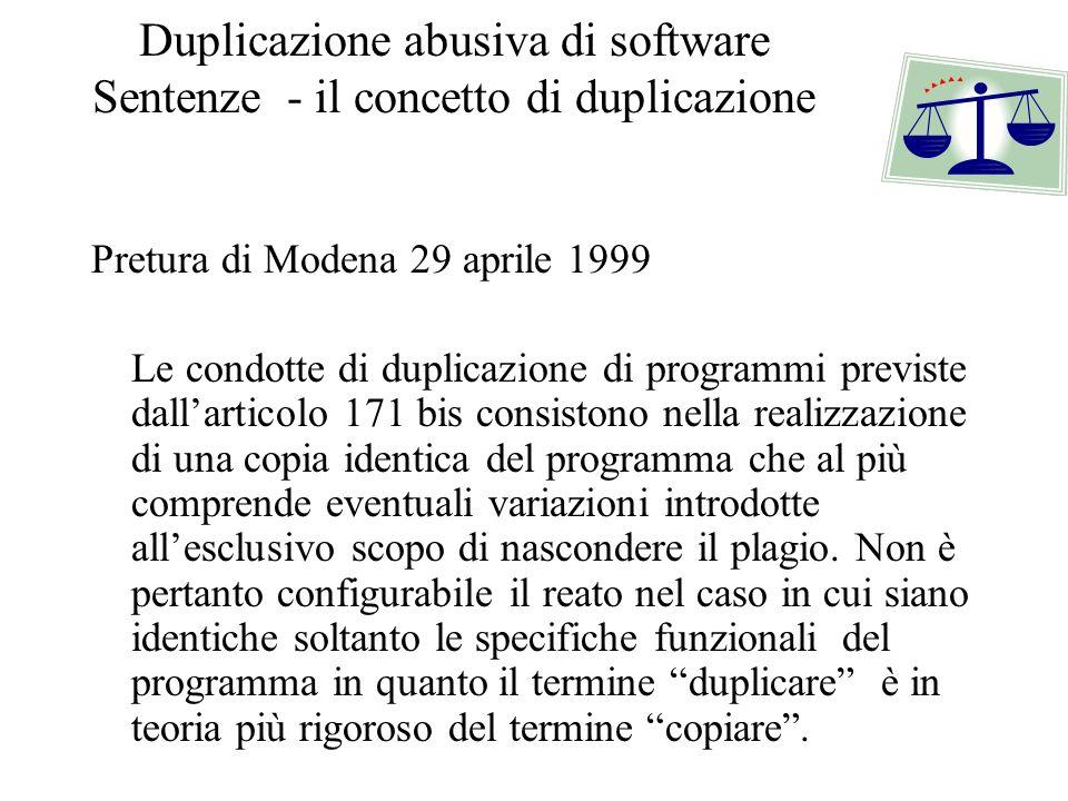 Duplicazione abusiva di software Sentenze - il concetto di duplicazione Pretura di Modena 29 aprile 1999 Le condotte di duplicazione di programmi previste dall'articolo 171 bis consistono nella realizzazione di una copia identica del programma che al più comprende eventuali variazioni introdotte all'esclusivo scopo di nascondere il plagio.