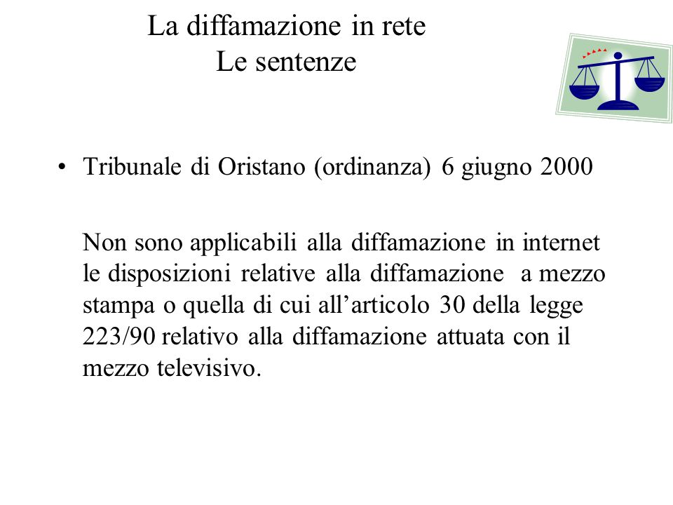 La diffamazione in rete Le sentenze Tribunale di Oristano (ordinanza) 6 giugno 2000 Non sono applicabili alla diffamazione in internet le disposizioni relative alla diffamazione a mezzo stampa o quella di cui all'articolo 30 della legge 223/90 relativo alla diffamazione attuata con il mezzo televisivo.