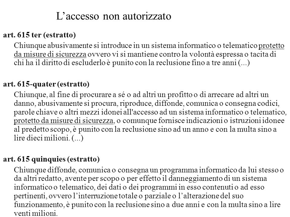 art. 615 ter (estratto) Chiunque abusivamente si introduce in un sistema informatico o telematico protetto da misure di sicurezza ovvero vi si mantien