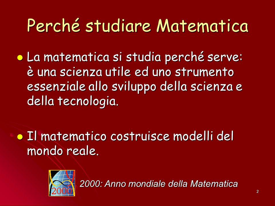 2 Perché studiare Matematica La matematica si studia perché serve: è una scienza utile ed uno strumento essenziale allo sviluppo della scienza e della