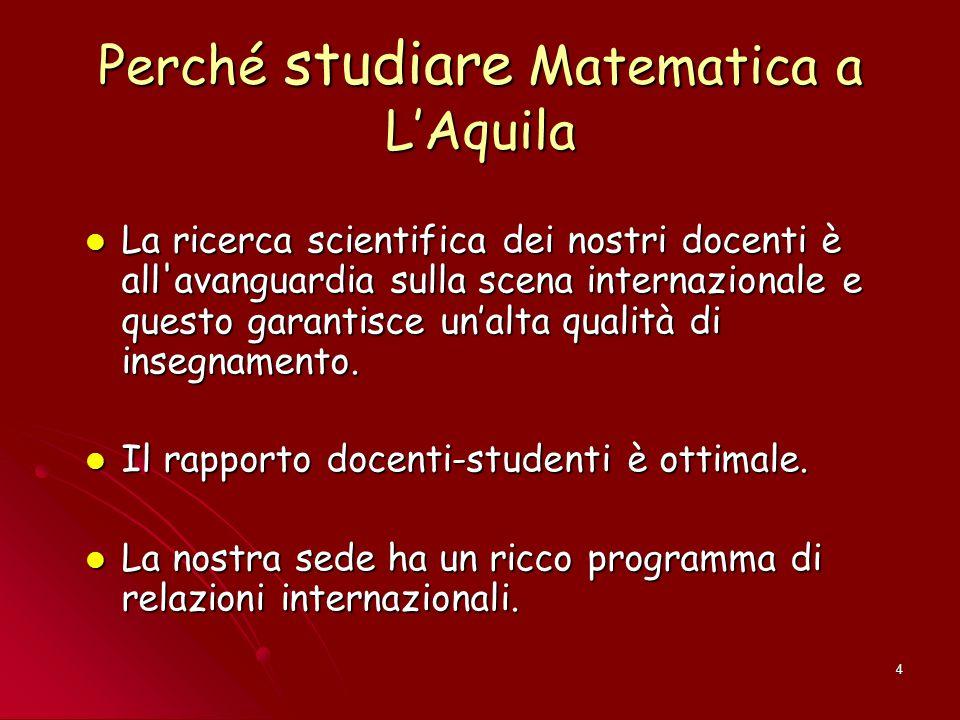4 Perché studiare Matematica a L'Aquila La ricerca scientifica dei nostri docenti è all'avanguardia sulla scena internazionale e questo garantisce un'