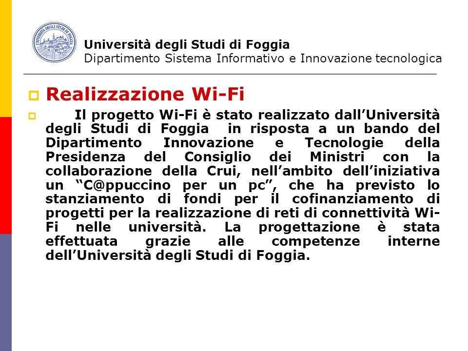  Realizzazione Wi-Fi  Il progetto Wi-Fi è stato realizzato dall'Università degli Studi di Foggia in risposta a un bando del Dipartimento Innovazione e Tecnologie della Presidenza del Consiglio dei Ministri con la collaborazione della Crui, nell'ambito dell'iniziativa un C@ppuccino per un pc , che ha previsto lo stanziamento di fondi per il cofinanziamento di progetti per la realizzazione di reti di connettività Wi- Fi nelle università.