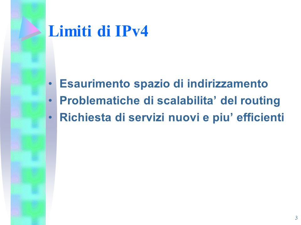 3 Limiti di IPv4 Esaurimento spazio di indirizzamento Problematiche di scalabilita' del routing Richiesta di servizi nuovi e piu' efficienti