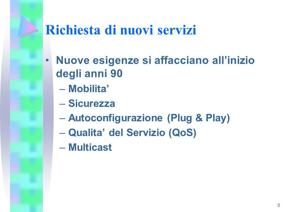 8 Richiesta di nuovi servizi Nuove esigenze si affacciano all'inizio degli anni 90 –Mobilita' –Sicurezza –Autoconfigurazione (Plug & Play) –Qualita' d