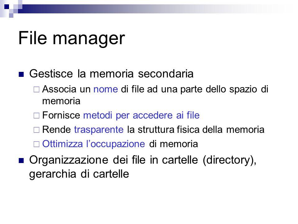 File manager Gestisce la memoria secondaria  Associa un nome di file ad una parte dello spazio di memoria  Fornisce metodi per accedere ai file  Rende trasparente la struttura fisica della memoria  Ottimizza l'occupazione di memoria Organizzazione dei file in cartelle (directory), gerarchia di cartelle