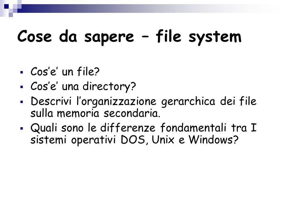 Cose da sapere – file system  Cos'e' un file.  Cos'e' una directory.