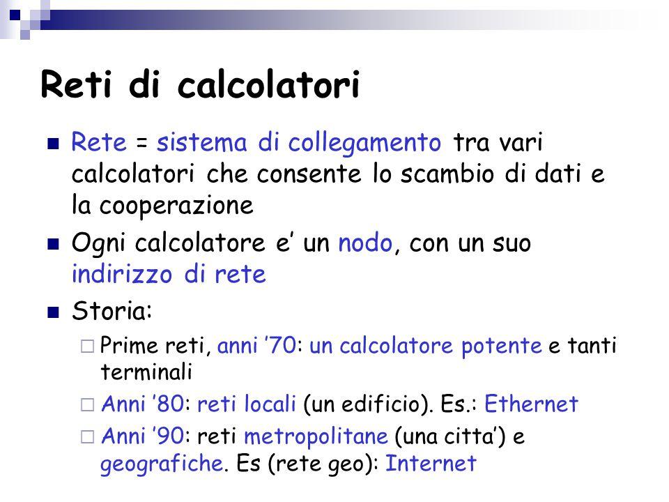 Reti di calcolatori Rete = sistema di collegamento tra vari calcolatori che consente lo scambio di dati e la cooperazione Ogni calcolatore e' un nodo, con un suo indirizzo di rete Storia:  Prime reti, anni '70: un calcolatore potente e tanti terminali  Anni '80: reti locali (un edificio).