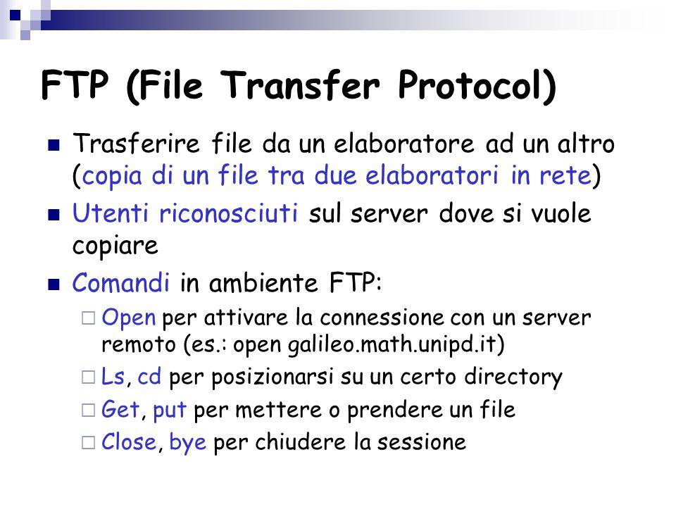 FTP (File Transfer Protocol) Trasferire file da un elaboratore ad un altro (copia di un file tra due elaboratori in rete) Utenti riconosciuti sul server dove si vuole copiare Comandi in ambiente FTP:  Open per attivare la connessione con un server remoto (es.: open galileo.math.unipd.it)  Ls, cd per posizionarsi su un certo directory  Get, put per mettere o prendere un file  Close, bye per chiudere la sessione