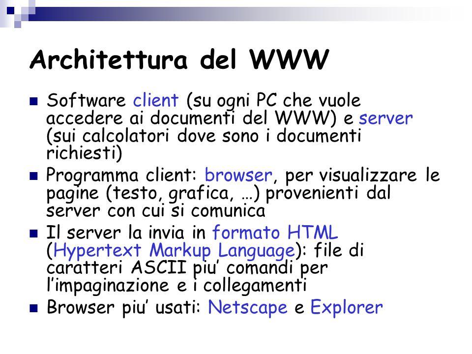 Architettura del WWW Software client (su ogni PC che vuole accedere ai documenti del WWW) e server (sui calcolatori dove sono i documenti richiesti) Programma client: browser, per visualizzare le pagine (testo, grafica, …) provenienti dal server con cui si comunica Il server la invia in formato HTML (Hypertext Markup Language): file di caratteri ASCII piu' comandi per l'impaginazione e i collegamenti Browser piu' usati: Netscape e Explorer