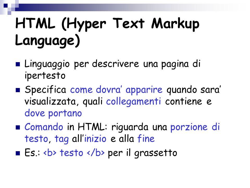 HTML (Hyper Text Markup Language) Linguaggio per descrivere una pagina di ipertesto Specifica come dovra' apparire quando sara' visualizzata, quali collegamenti contiene e dove portano Comando in HTML: riguarda una porzione di testo, tag all'inizio e alla fine Es.: testo per il grassetto