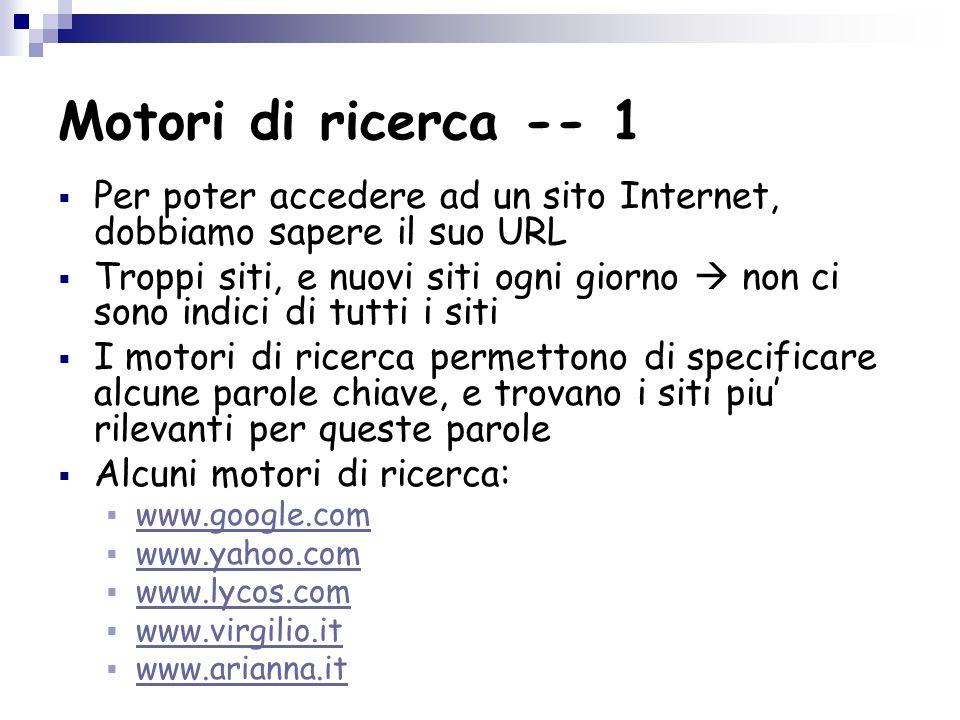 Motori di ricerca -- 1  Per poter accedere ad un sito Internet, dobbiamo sapere il suo URL  Troppi siti, e nuovi siti ogni giorno  non ci sono indici di tutti i siti  I motori di ricerca permettono di specificare alcune parole chiave, e trovano i siti piu' rilevanti per queste parole  Alcuni motori di ricerca:  www.google.com www.google.com  www.yahoo.com www.yahoo.com  www.lycos.com www.lycos.com  www.virgilio.it www.virgilio.it  www.arianna.it www.arianna.it