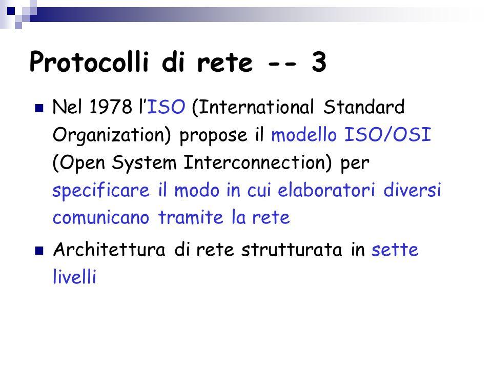 Protocolli di rete -- 3 Nel 1978 l'ISO (International Standard Organization) propose il modello ISO/OSI (Open System Interconnection) per specificare il modo in cui elaboratori diversi comunicano tramite la rete Architettura di rete strutturata in sette livelli