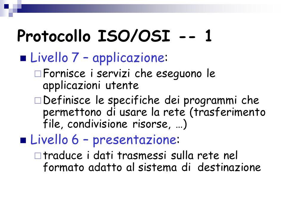 Protocollo ISO/OSI -- 1 Livello 7 – applicazione:  Fornisce i servizi che eseguono le applicazioni utente  Definisce le specifiche dei programmi che permettono di usare la rete (trasferimento file, condivisione risorse, …) Livello 6 – presentazione:  traduce i dati trasmessi sulla rete nel formato adatto al sistema di destinazione