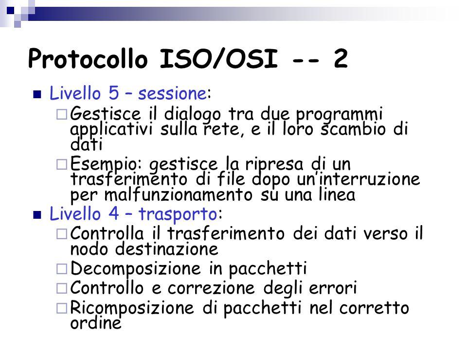 Protocollo ISO/OSI -- 2 Livello 5 – sessione:  Gestisce il dialogo tra due programmi applicativi sulla rete, e il loro scambio di dati  Esempio: gestisce la ripresa di un trasferimento di file dopo un'interruzione per malfunzionamento su una linea Livello 4 – trasporto:  Controlla il trasferimento dei dati verso il nodo destinazione  Decomposizione in pacchetti  Controllo e correzione degli errori  Ricomposizione di pacchetti nel corretto ordine