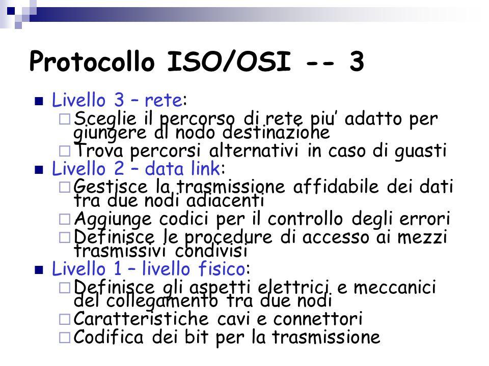 Protocollo ISO/OSI -- 3 Livello 3 – rete:  Sceglie il percorso di rete piu' adatto per giungere al nodo destinazione  Trova percorsi alternativi in caso di guasti Livello 2 – data link:  Gestisce la trasmissione affidabile dei dati tra due nodi adiacenti  Aggiunge codici per il controllo degli errori  Definisce le procedure di accesso ai mezzi trasmissivi condivisi Livello 1 – livello fisico:  Definisce gli aspetti elettrici e meccanici del collegamento tra due nodi  Caratteristiche cavi e connettori  Codifica dei bit per la trasmissione