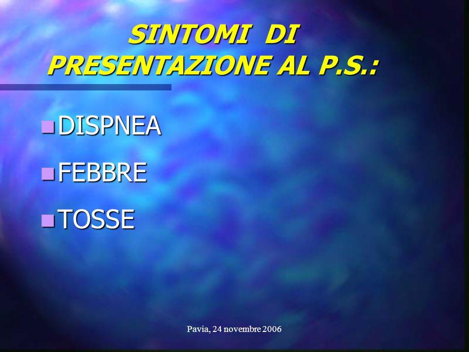 Pavia, 24 novembre 2006 SINTOMI DI PRESENTAZIONE AL P.S.: DISPNEA DISPNEA FEBBRE FEBBRE TOSSE TOSSE