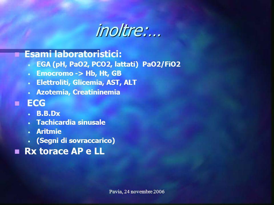 Pavia, 24 novembre 2006 inoltre:… Esami laboratoristici: EGA (pH, PaO2, PCO2, lattati) PaO2/FiO2 Emocromo -> Hb, Ht, GB Elettroliti, Glicemia, AST, AL