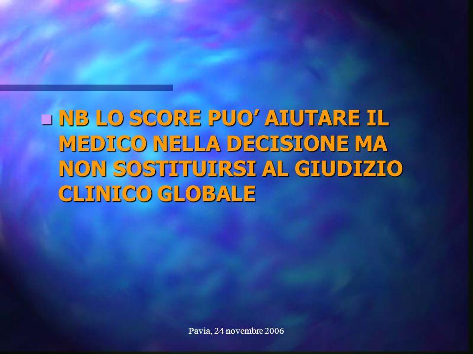 Pavia, 24 novembre 2006 NB LO SCORE PUO' AIUTARE IL MEDICO NELLA DECISIONE MA NON SOSTITUIRSI AL GIUDIZIO CLINICO GLOBALE NB LO SCORE PUO' AIUTARE IL