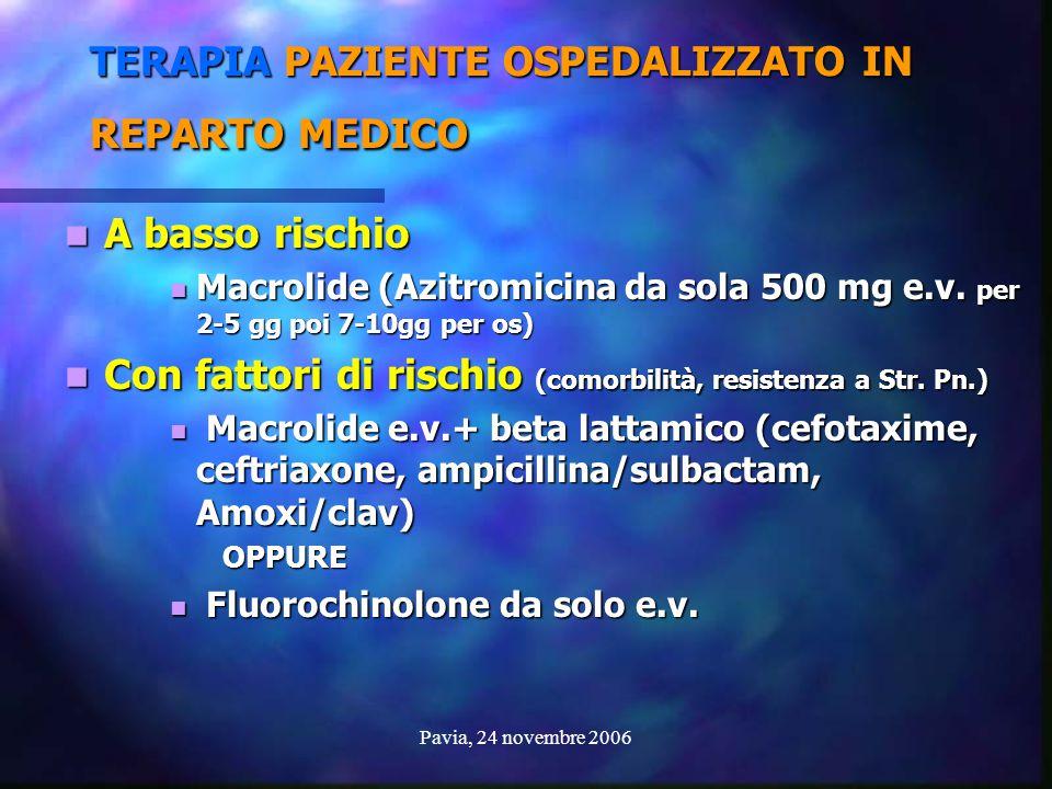 Pavia, 24 novembre 2006 TERAPIA PAZIENTE OSPEDALIZZATO IN REPARTO MEDICO A basso rischio A basso rischio Macrolide (Azitromicina da sola 500 mg e.v. p