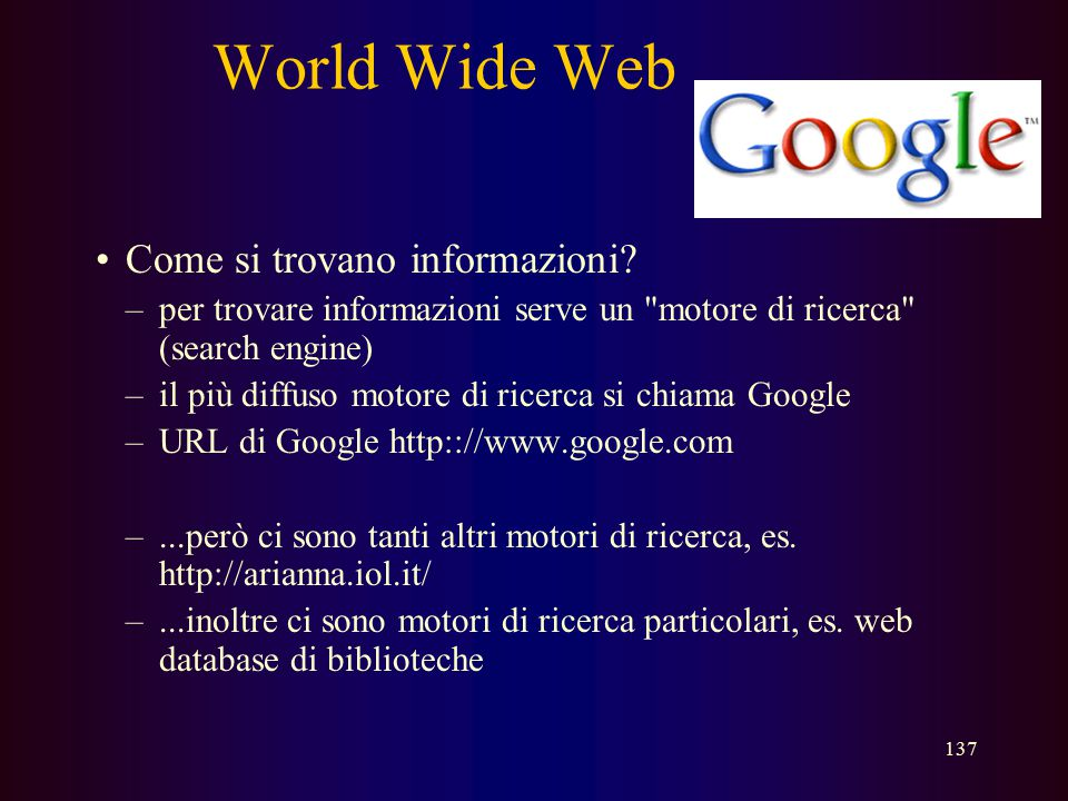 136 World Wide Web Indirizzi di web –ogni documento e altre risorse sul web hanno un indirizzo elettronico –questo indirizzo si chiama URL (Uniform Re