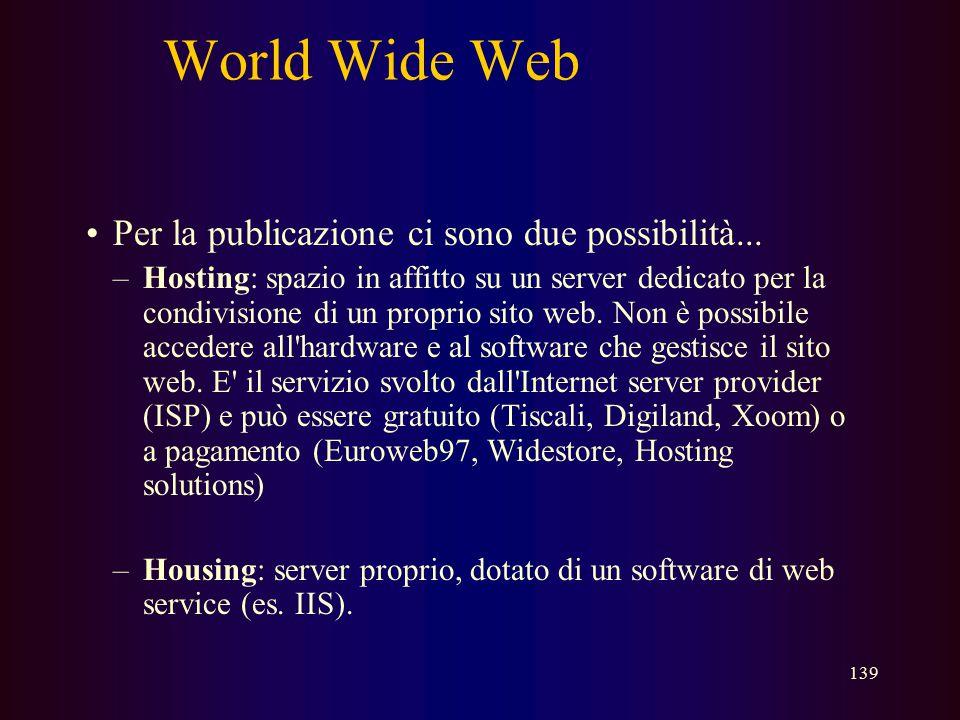 138 World Wide Web Come si crea una pagina web? –una pagina web è scritta in una linguaggio che si chiama HTML (hyper text meta language) –inoltre una