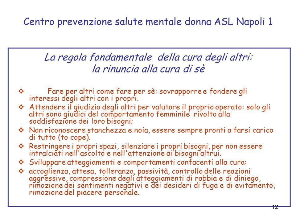 12 Centro prevenzione salute mentale donna ASL Napoli 1 La regola fondamentale della cura degli altri: la rinuncia alla cura di sè  Fare per altri come fare per sè: sovrapporre e fondere gli interessi degli altri con i propri.